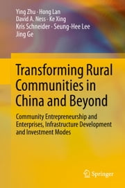 Transforming Rural Communities in China and Beyond - Community Entrepreneurship and Enterprises, Infrastructure Development and Investment Modes ebook by Ying Zhu,Hong Lan,David A. Ness,Ke Xing,Kris Schneider,Seung-Hee Lee,Jing Ge