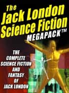The Jack London Science Fiction MEGAPACK ® - The Complete Science Fiction and Fantasy of Jack London ebook by