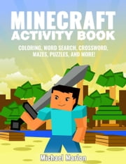 Minecraft Activity Book: 100+ Awesome Pages With Hours of Fun! (Minecraft Coloring Book Pages, Word Search, Crossword, Mazes, Puzzles, Math Games and More!) ebook by Michael Marlon