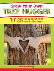 Grow Your Own Tree Hugger: 101 activities to teach your child how to live green ebook by Rosenoff, Wendy