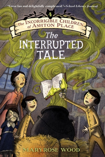 The Incorrigible Children of Ashton Place: Book IV - The Interrupted Tale ebook by Maryrose Wood