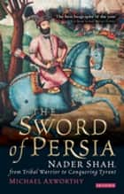 Sword of Persia - Nader Shah, from Tribal Warrior to Conquering Tyrant ebook by Michael Axworthy