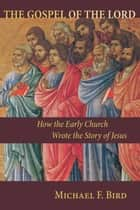 The Gospel of the Lord - How the Early Church Wrote the Story of Jesus ebook by Michael F. Bird