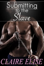 Submitting to the Slave (Interracial romantic erotica, Black plantation slave dominance) - Submitting to the Slave, #1 ebook by Claire Elise