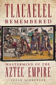 Tlacaelel Remembered - Mastermind of the Aztec Empire ebook by Susan Schroeder, Ph.D