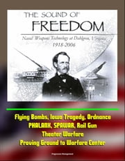 The Sound of Freedom: Naval Weapons Technology at Dahlgren, Virginia 1918-2006 - Flying Bombs, Iowa Tragedy, Ordnance, PHALANX, SPAWAR, Rail Gun, Theater Warfare, Proving Ground to Warfare Center ebook by Progressive Management