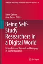 Being Self-Study Researchers in a Digital World - Future Oriented Research and Pedagogy in Teacher Education ebook by Dawn Garbett, Alan Ovens