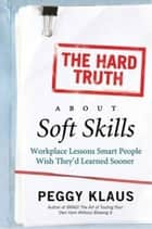 The Hard Truth About Soft Skills - Soft Skills for Succeeding in a Hard Wor ebook by Peggy Klaus