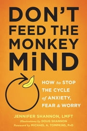 Don't Feed the Monkey Mind - How to Stop the Cycle of Anxiety, Fear, and Worry ebook by Jennifer Shannon, LMFT, Doug Shannon,...