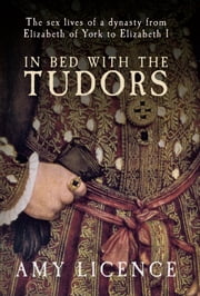 In Bed with the Tudors - From Elizabeth of York to Elizabeth I ebook by Amy Licence