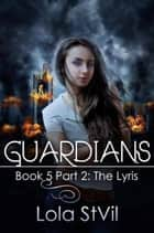 Guardians: The Lyris (The Guardians Series, Book 5 Part 2) ebook by Lola StVil