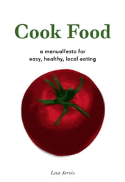 Cook Food - A MANUALFESTO FOR EASY, HEALTHY, LOCAL EATING ebook by Lisa Jervis
