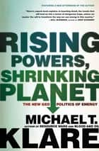 Rising Powers, Shrinking Planet - The New Geopolitics of Energy ebook by Michael T. Klare