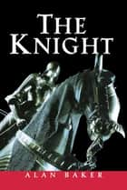 The Knight - A Portrait of Europe's Warrior Elite ebook by Alan Baker