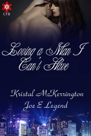 Loving A Man I Can't Have ebook by Kristal McKerrington and Joe E Legend