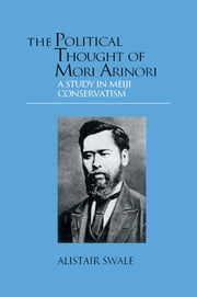 The Political Thought of Mori Arinori - A Study of Meiji Conservatism ebook by Alistair Swale