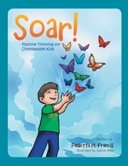 Soar! - Positive Thinking for Unstoppable Kids ebook by Joshua Allen,Pauletta M. Francis