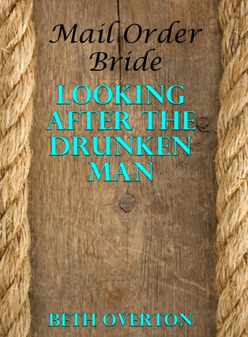 Mail Order Bride: Looking After The Drunken Man ebook by Beth Overton