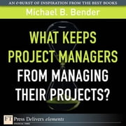 What Keeps Project Managers from Managing Their Projects ebook by Bender, Michael B.