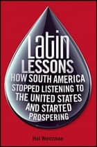 Latin Lessons - How South America Stopped Listening to the United States and Started Prospering ebook by Hal Weitzman