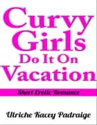 Curvy Girls Do It On Vacation: Short Erotic Romance ebook by Ulriche Kacey Padraige
