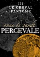 Percevale: III. Le Cheval fantôme ebook by Anne de Gandt