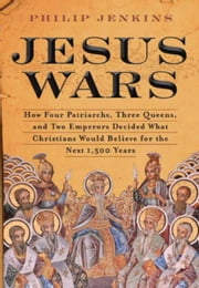 Jesus Wars - How Four Patriarchs, Three Queens, and Two Emperors Decided What Christians Would Believe for the Next 1,500 Years ebook by John Philip Jenkins