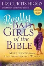 Really Bad Girls of the Bible - More Lessons from Less-Than-Perfect Women ebook by Liz Curtis Higgs