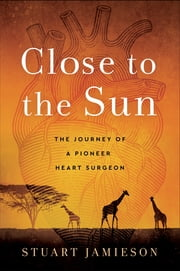 Close to the Sun - The Journey of a Pioneer Heart Surgeon ebook by Stuart Jamieson