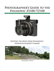 Photographer's Guide to the Panasonic ZS100/TZ100 - Getting the Most from Panasonic's Advanced Compact Camera ebook by Alexander White