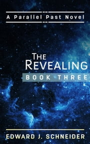 The Revealing (Parallel Past Series) Book 3 ebook by Edward J Schneider