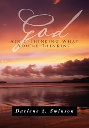 God Ain't Thinking What You're Thinking ebook by Darlene S. Swinson