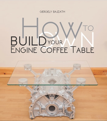 HOW TO BUILD YOUR OWN ENGINE COFFEE TABLE ebook by Gergely Bajzáth