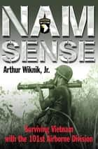Nam Sense - Surviving Vietnam with the 101st Airborne Division ebook by Arthur Wiknik Jr.