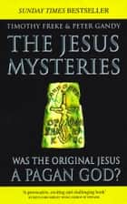 The Jesus Mysteries - Was The Original Jesus A Pagan God? ebook by Tim Freke & Peter Gandy