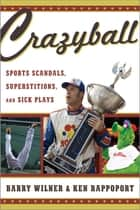 Crazyball - Sports Scandals, Superstitions, and Sick Plays ebook by Barry Wilner, Ken Rappoport