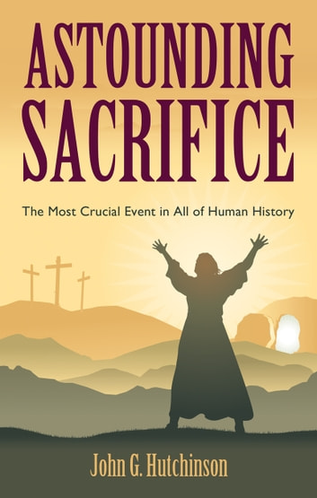 Astounding Sacrifice - The Most Crucial Event in All of Human History ebook by John G. Hutchinson