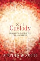 Soul Custody: Choosing to Care for the One and Only You ebook by Stephen W. Smith