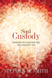 Soul Custody: Choosing to Care for the One and Only You - Choosing to Care for the One and Only You ebook by Stephen W. Smith