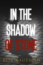 In the Shadow of Stone ebook by Rob Kaufman