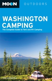 Moon Washington Camping - The Complete Guide to Tent and RV Camping ebook by Tom Stienstra