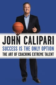 Success Is the Only Option - The Art of Coaching Extreme Talent ebook by John Calipari