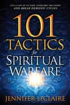101 Tactics for Spiritual Warfare - Live a Life of Victory, Overcome the Enemy, and Break Demonic Cycles ebook by Jennifer LeClaire
