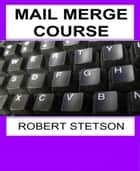 MAIL MERGE COURSE ebook by Robert Stetson