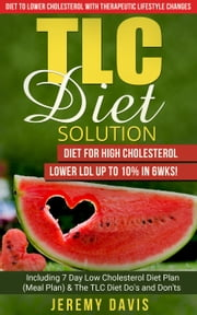 TLC Diet Solution: Diet for High Cholesterol - Lower LDL Up To 10% in 6wks! Including 7 Day Low Cholesterol Diet Plan (Meal Plan) & The TLC Diet Do's and Don'ts - TLC Diet Book: Diet to lower cholesterol With Therapeutic Lifestyle Changes ebook by Jeremy Davis