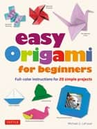 Easy Origami for Beginners - Full-color instructions for 20 simple projects ebook by Michael G. LaFosse