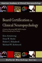 Board Certification in Clinical Neuropsychology - A Guide to Becoming ABPP/ABCN Certified Without Sacrificing Your Sanity ebook by Kira E. Armstrong, Dean W. Beebe, Robin C. Hilsabeck,...