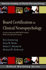 Board Certification in Clinical Neuropsychology - A Guide to Becoming ABPP/ABCN Certified Without Sacrificing Your Sanity ebook by Kira E. Armstrong,Dean W. Beebe,Robin C. Hilsabeck,Michael W. Kirkwood