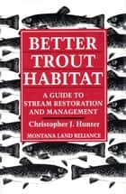 Better Trout Habitat - A Guide To Stream Restoration And Management ebook by Christopher J. Hunter, Montana Land Reliance