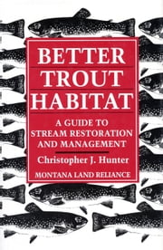 Better Trout Habitat - A Guide To Stream Restoration And Management ebook by Christopher J. Hunter,Montana Land Reliance